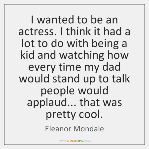 I wanted to be an actress. I think it had a lot ...