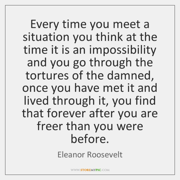 Every time you meet a situation you think at the time it ...