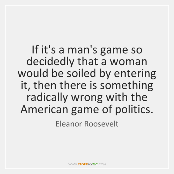 If it's a man's game so decidedly that a woman would be ...
