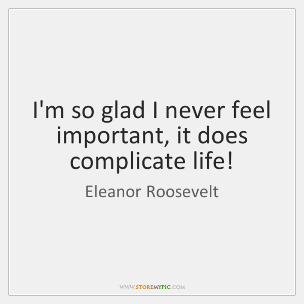 I'm so glad I never feel important, it does complicate life!