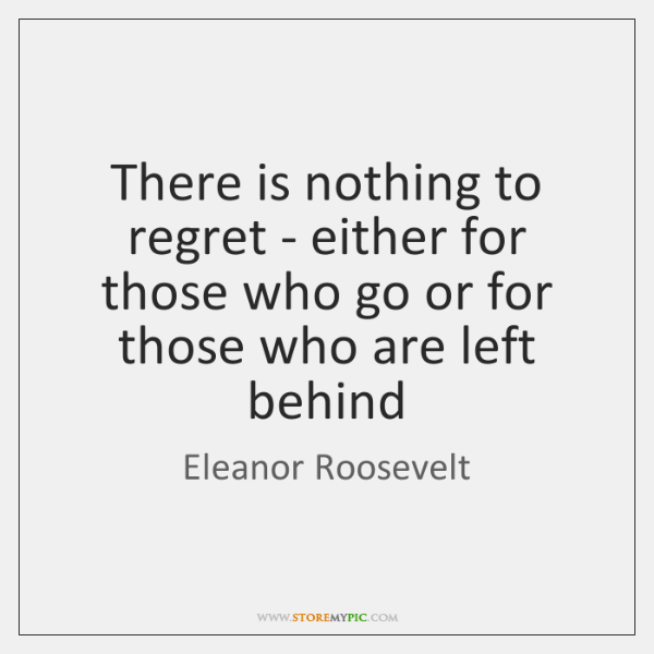 There is nothing to regret - either for those who go or ...