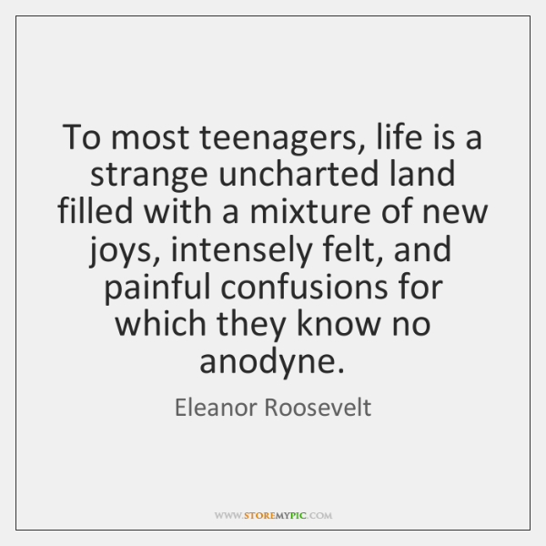 To most teenagers, life is a strange uncharted land filled with a ...