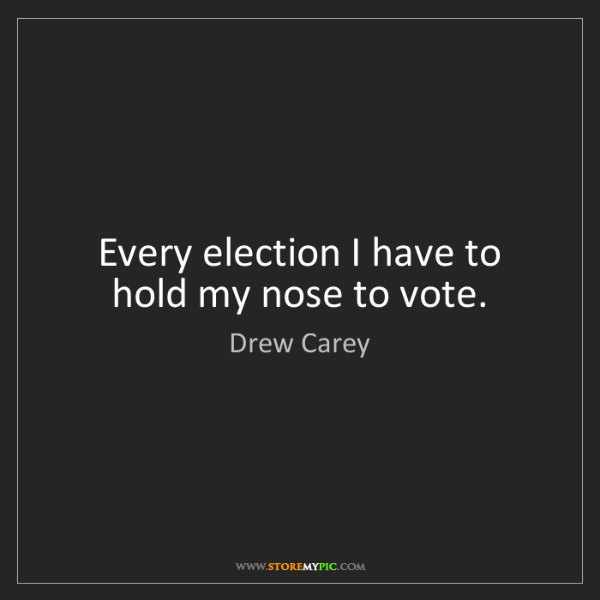 Drew Carey: Every election I have to hold my nose to vote.