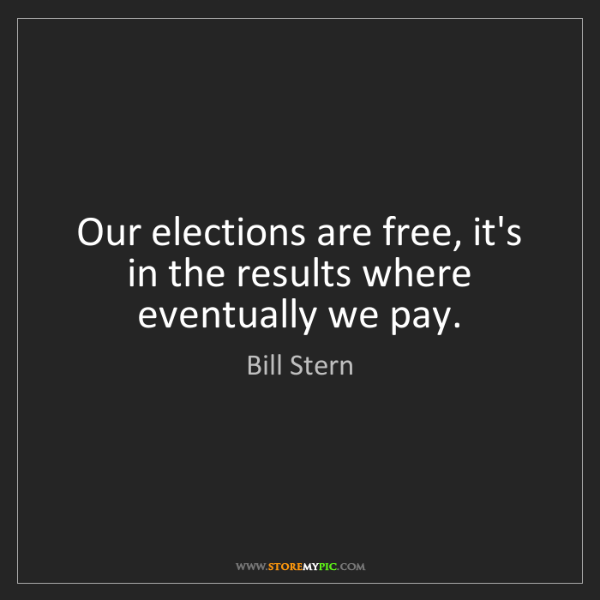 Bill Stern: Our elections are free, it's in the results where eventually...
