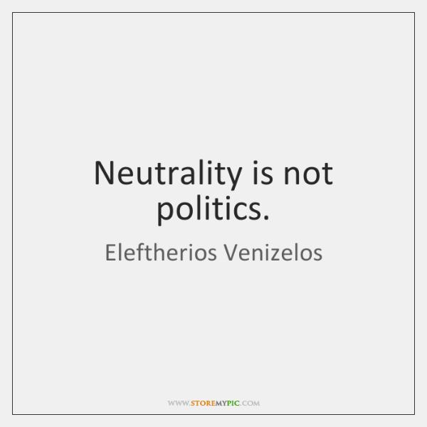 Neutrality is not politics.