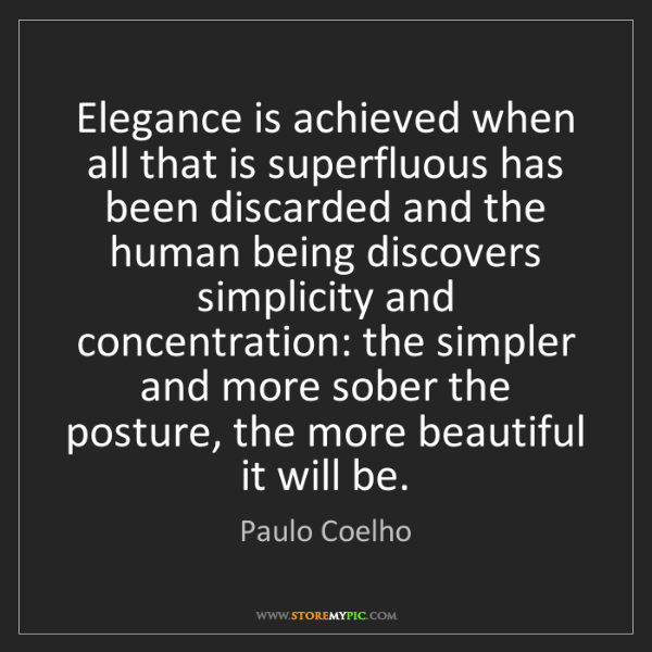 Paulo Coelho: Elegance is achieved when all that is superfluous has...