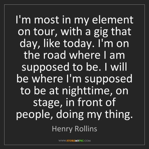 Henry Rollins: I'm most in my element on tour, with a gig that day,...