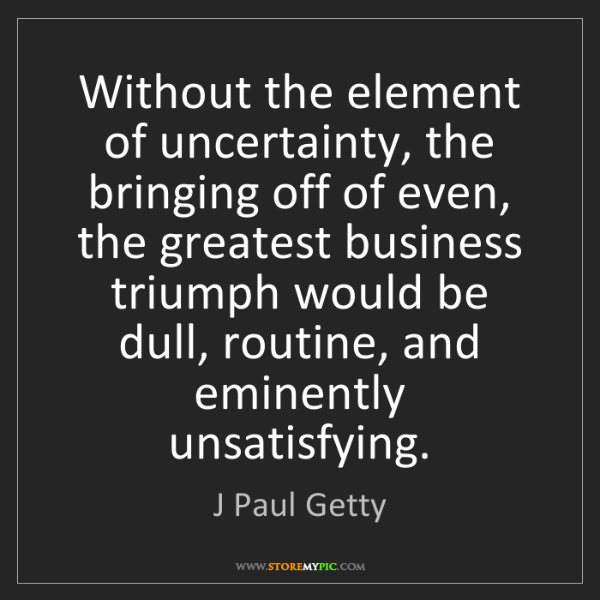 J Paul Getty: Without the element of uncertainty, the bringing off...