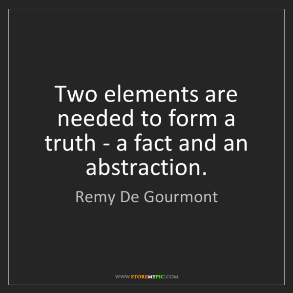 Remy De Gourmont: Two elements are needed to form a truth - a fact and...