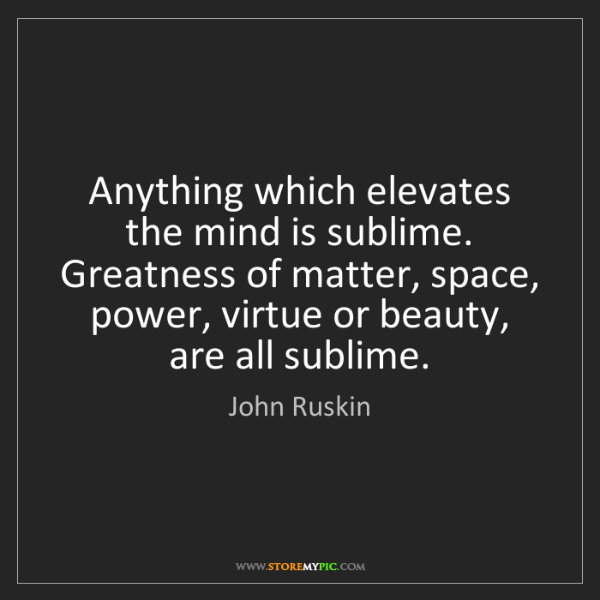 John Ruskin: Anything which elevates the mind is sublime. Greatness...