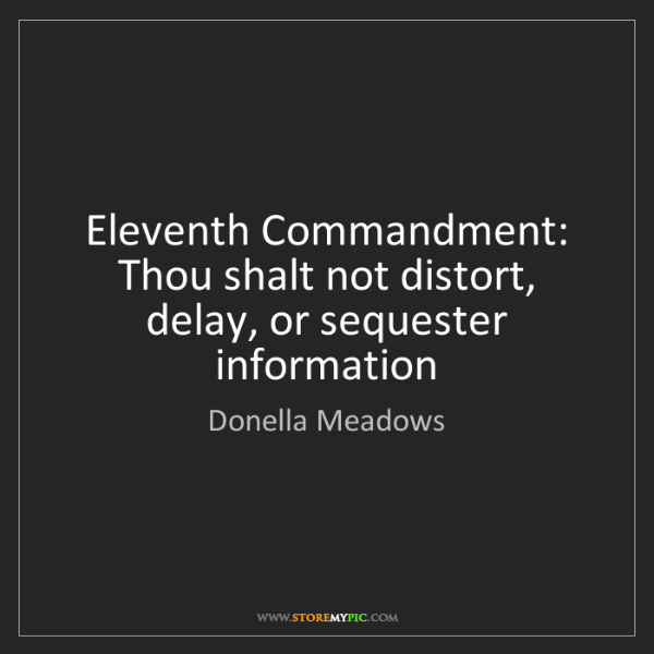 Donella Meadows: Eleventh Commandment: Thou shalt not distort, delay,...