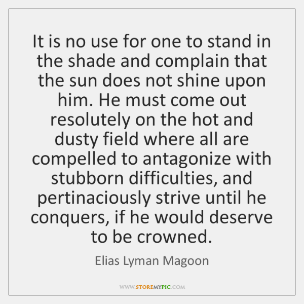 It is no use for one to stand in the shade and ...