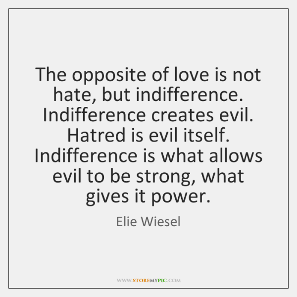 The opposite of love is not hate, but indifference. Indifference creates evil. ...