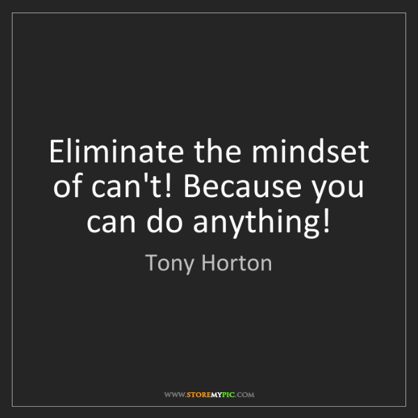 Tony Horton: Eliminate the mindset of can't! Because you can do anything!