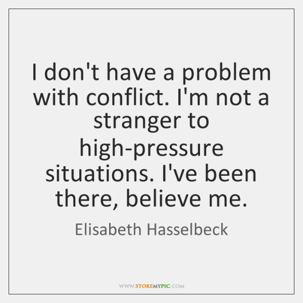 I don't have a problem with conflict. I'm not a stranger to ...