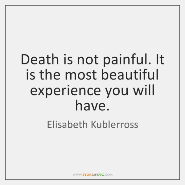 Death is not painful. It is the most beautiful experience you will ...
