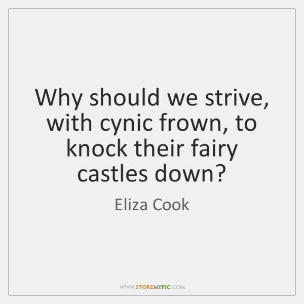 Why should we strive, with cynic frown, to knock their fairy castles ...