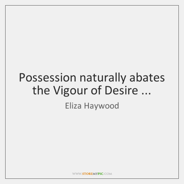Possession naturally abates the Vigour of Desire ...