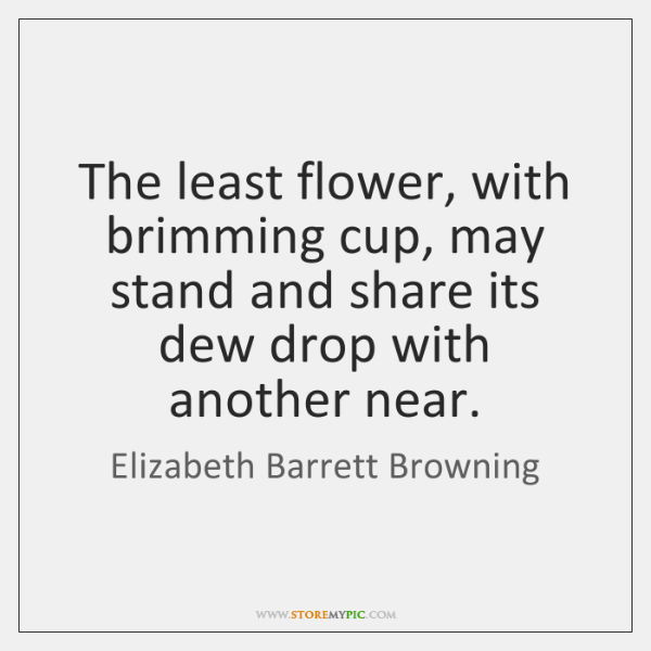 The least flower, with brimming cup, may stand and share its dew ...