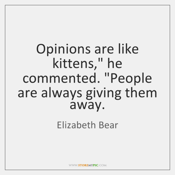 """Opinions are like kittens,"""" he commented. """"People are always giving them away."""