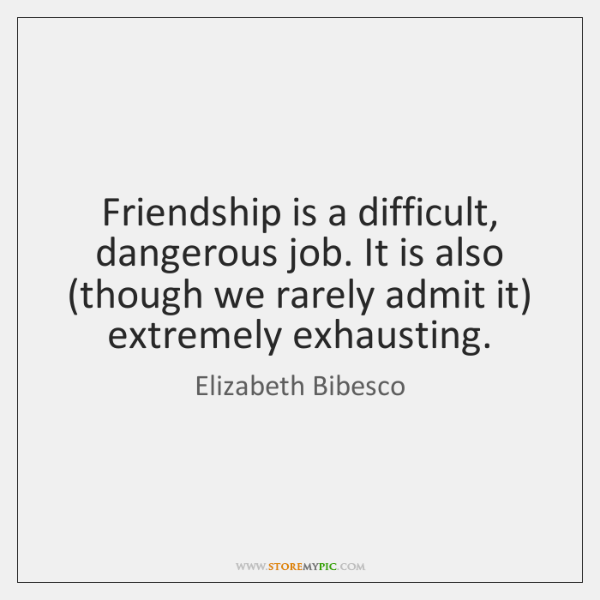Friendship is a difficult, dangerous job. It is also (though we rarely ...