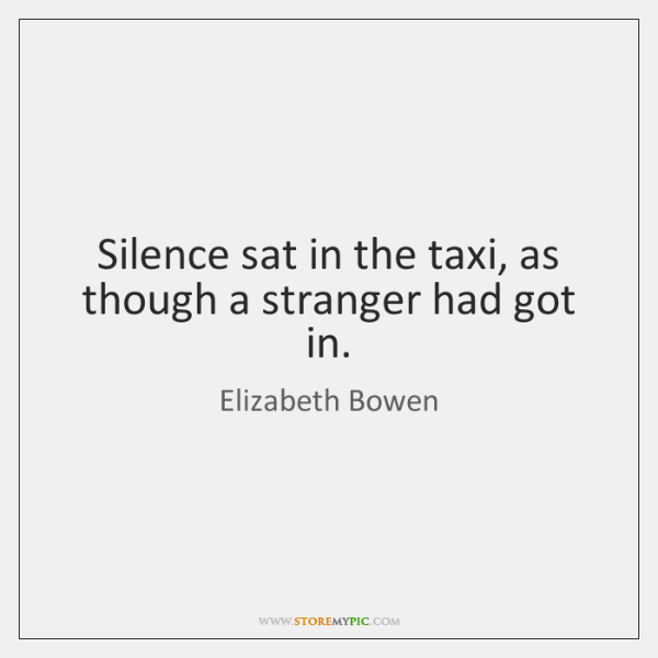 Silence sat in the taxi, as though a stranger had got in.