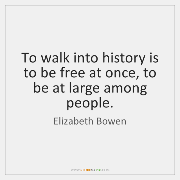 To walk into history is to be free at once, to be ...