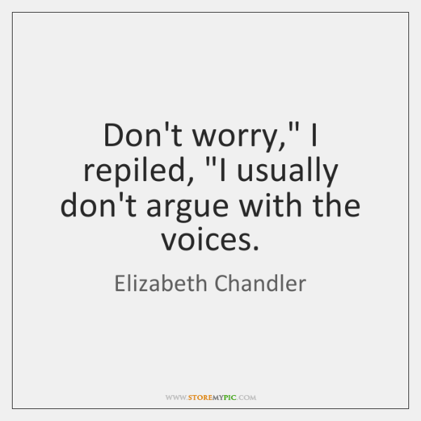 "Don't worry,"" I repiled, ""I usually don't argue with the voices."