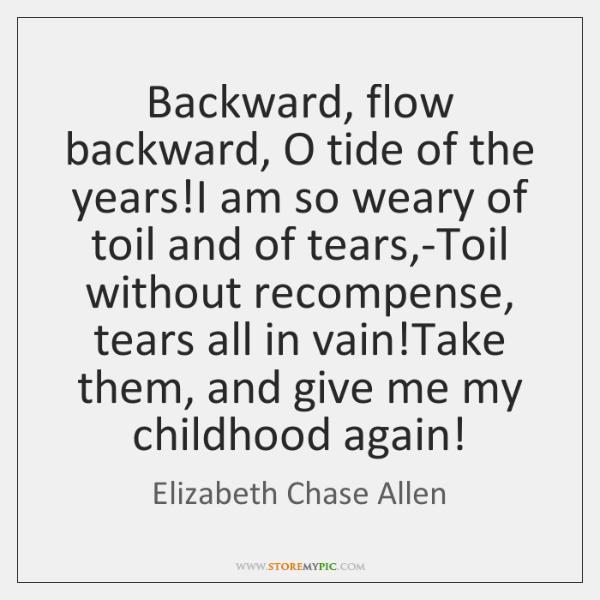 Backward, flow backward, O tide of the years!I am so weary ...