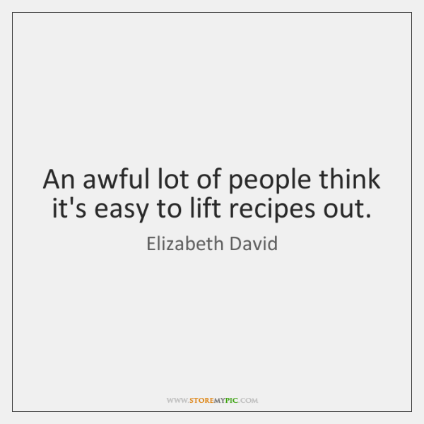 An awful lot of people think it's easy to lift recipes out.