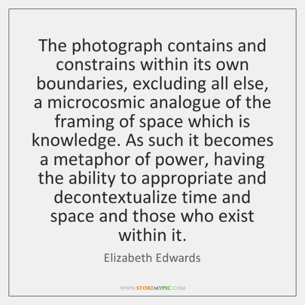 The photograph contains and constrains within its own boundaries, excluding all else, ...