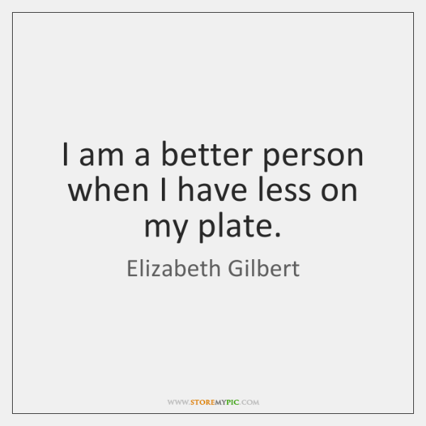 I am a better person when I have less on my plate.