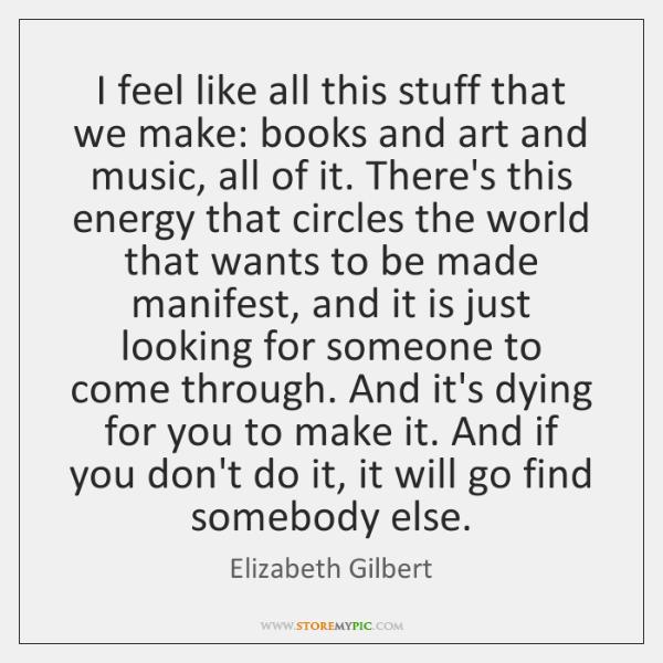 I feel like all this stuff that we make: books and art ...
