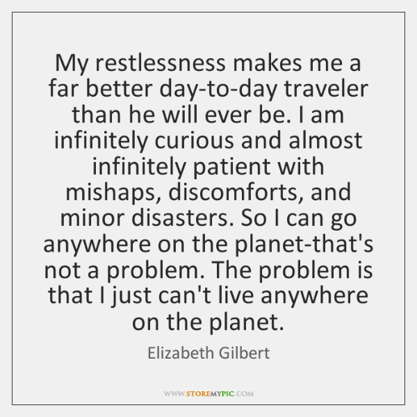 My restlessness makes me a far better day-to-day traveler than he will ...