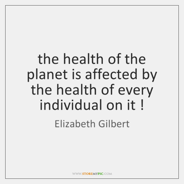 the health of the planet is affected by the health of every ...