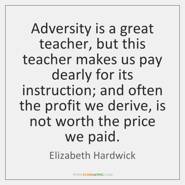 Adversity is a great teacher, but this teacher makes us pay dearly ...
