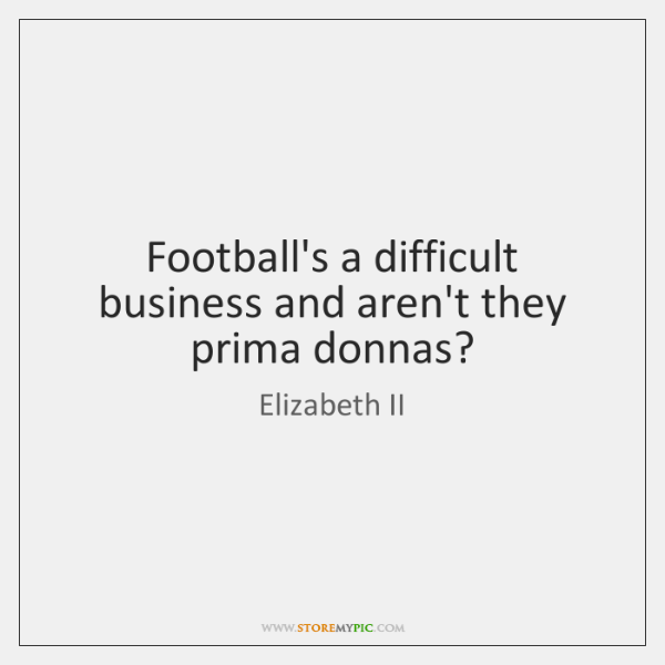 Football's a difficult business and aren't they prima donnas?