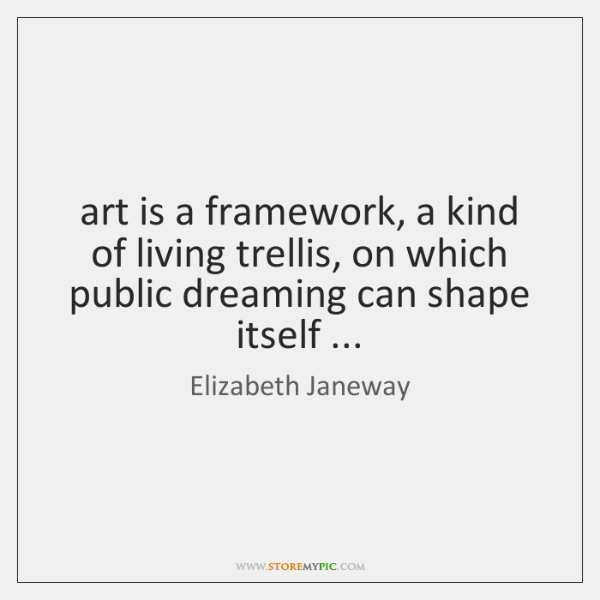 art is a framework, a kind of living trellis, on which public ...