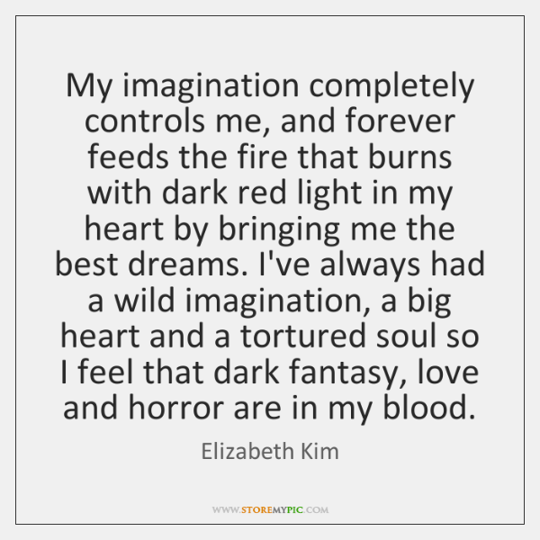 My imagination completely controls me, and forever feeds the fire that burns ...