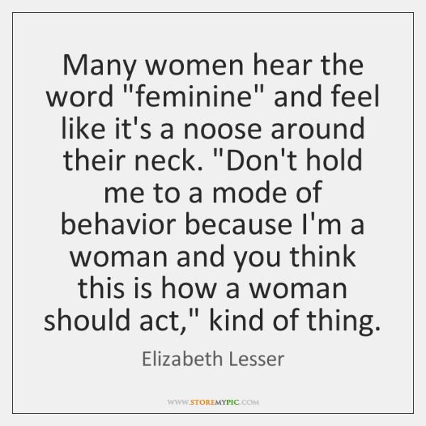 "Many women hear the word ""feminine"" and feel like it's a noose ..."