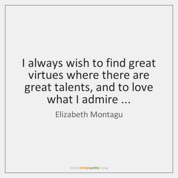 I always wish to find great virtues where there are great talents, ...