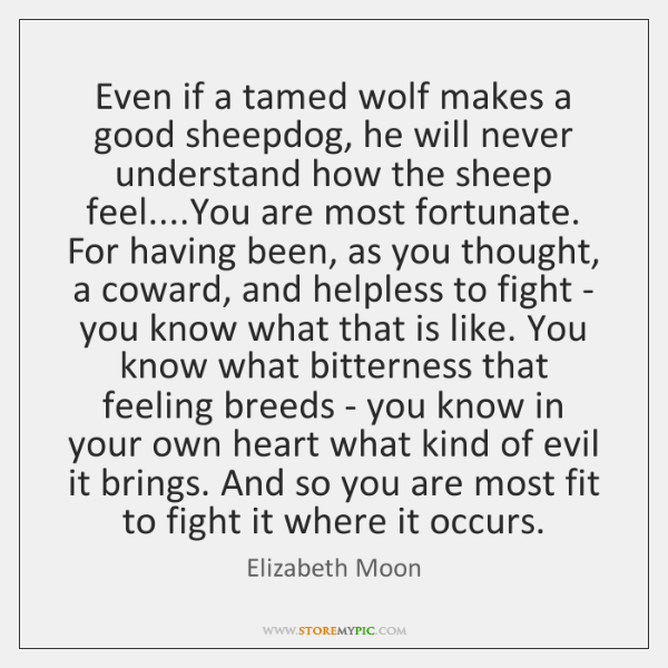 Even if a tamed wolf makes a good sheepdog, he will never ...