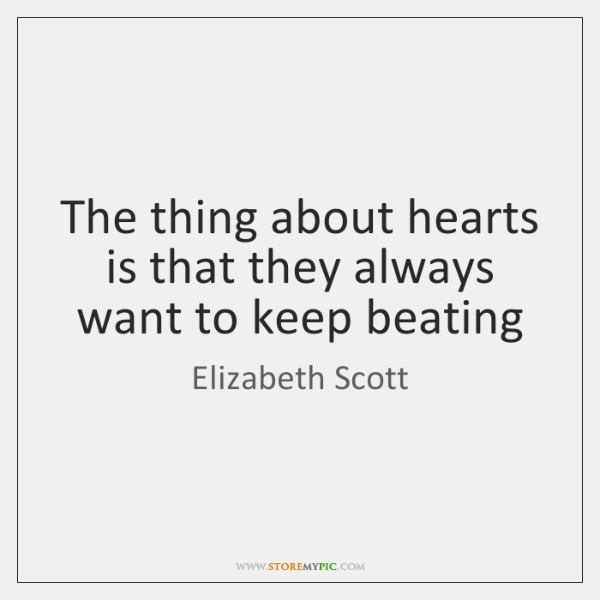 The thing about hearts is that they always want to keep beating
