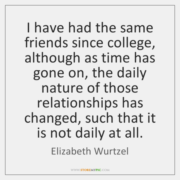 I have had the same friends since college, although as time has ...