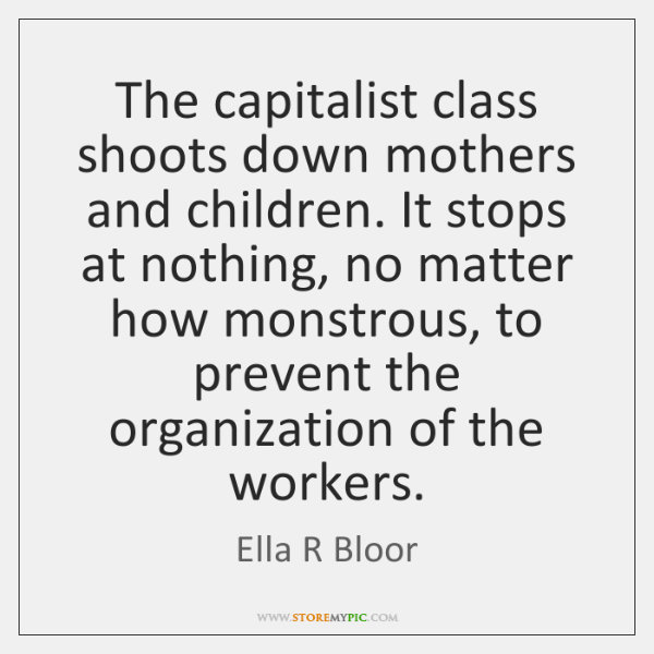 The capitalist class shoots down mothers and children. It stops at nothing, ...