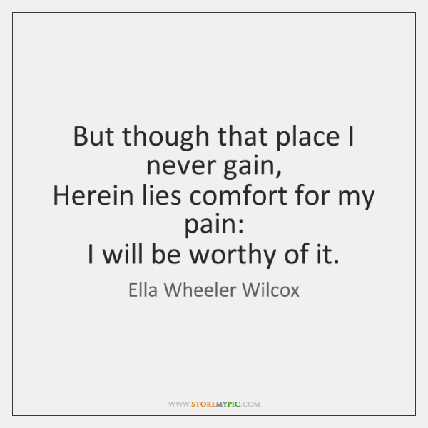 But though that place I never gain,  Herein lies comfort for my ...