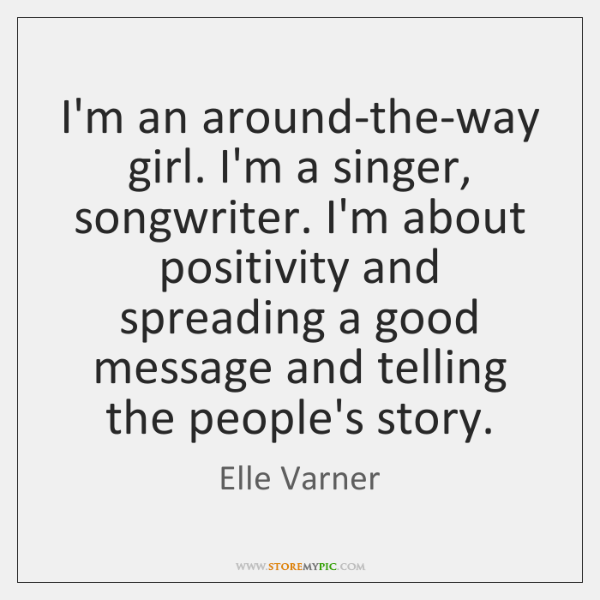 I'm an around-the-way girl. I'm a singer, songwriter. I'm about positivity and ...