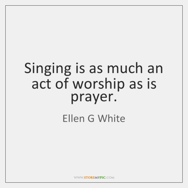 Singing is as much an act of worship as is prayer.