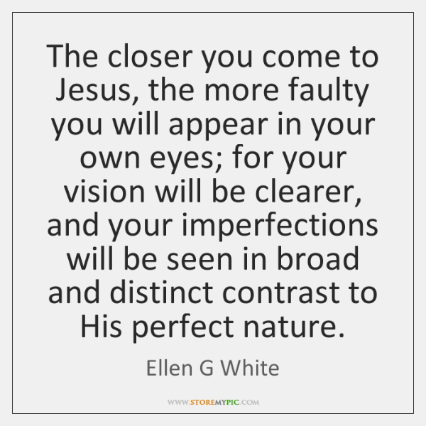 The closer you come to Jesus, the more faulty you will appear ...
