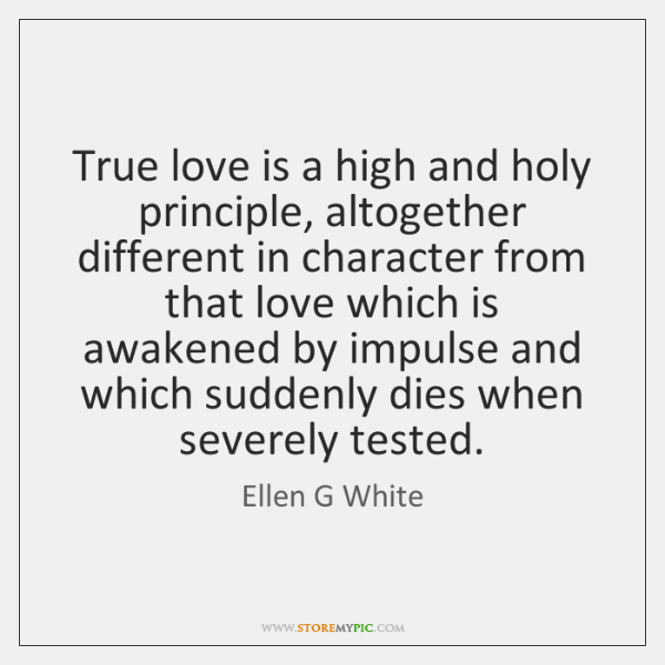 True love is a high and holy principle, altogether different in character ...